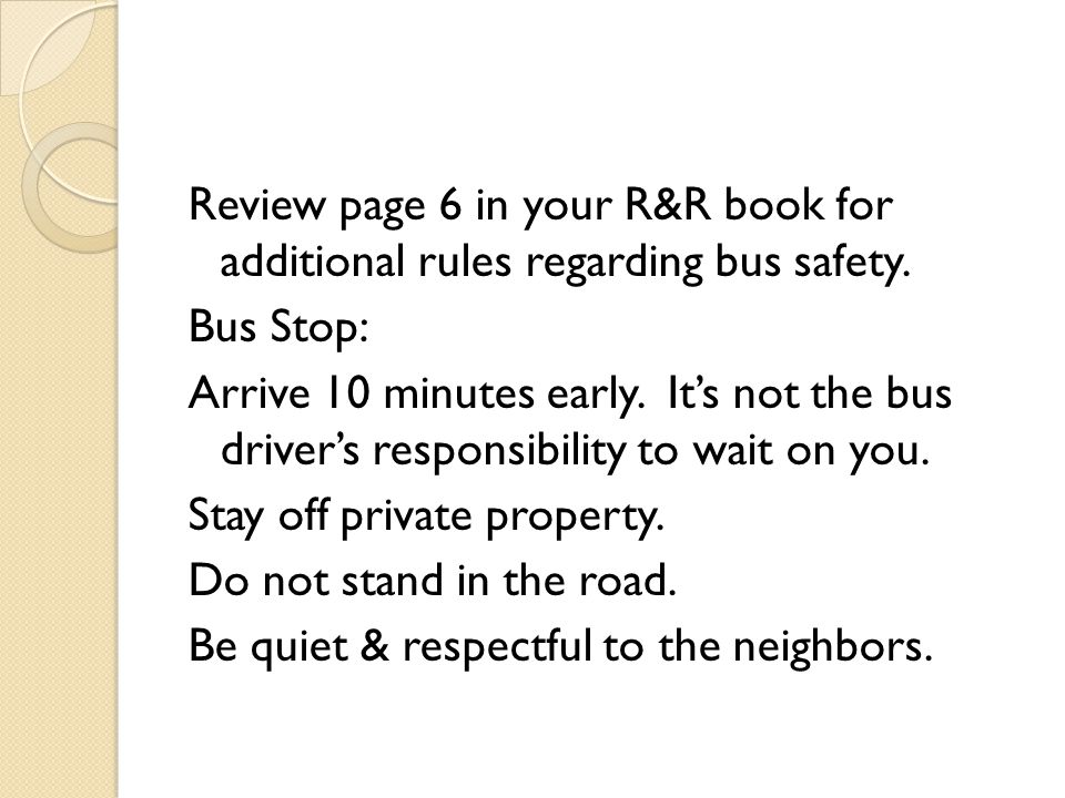 Review page 6 in your R&R book for additional rules regarding bus safety.