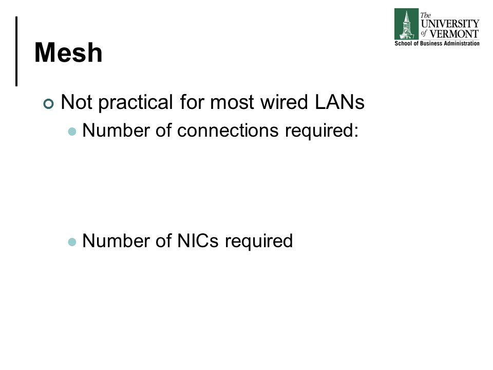 Mesh Not practical for most wired LANs Number of connections required: Number of NICs required