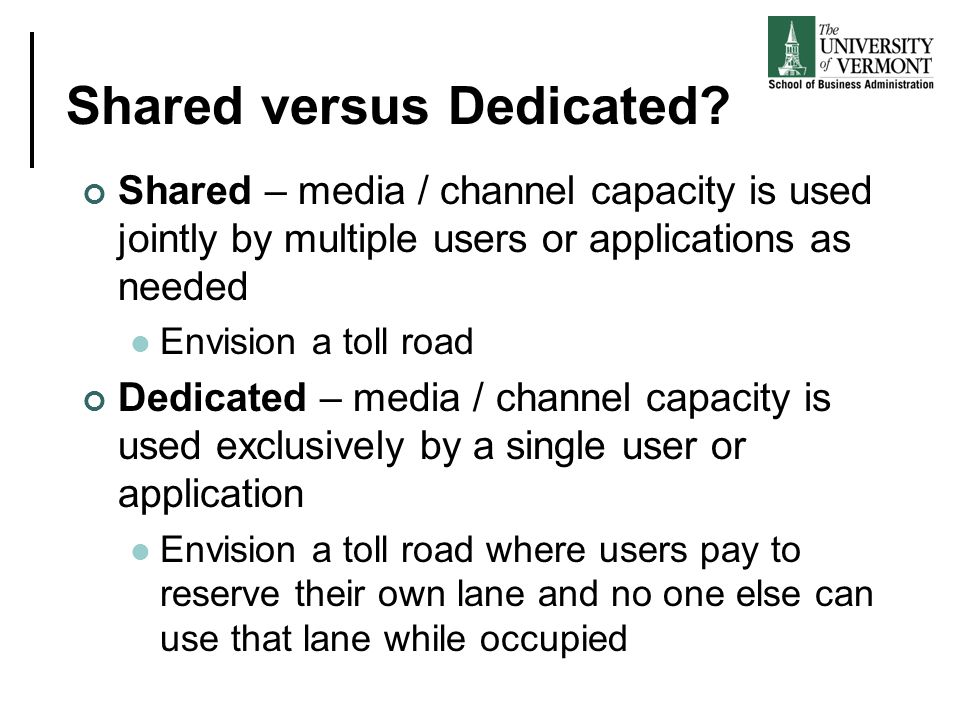 Shared versus Dedicated? Shared – media / channel capacity is used jointly by multiple users or applications as needed Envision a toll road Dedicated