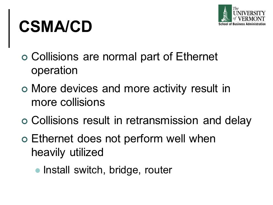 CSMA/CD Collisions are normal part of Ethernet operation More devices and more activity result in more collisions Collisions result in retransmission