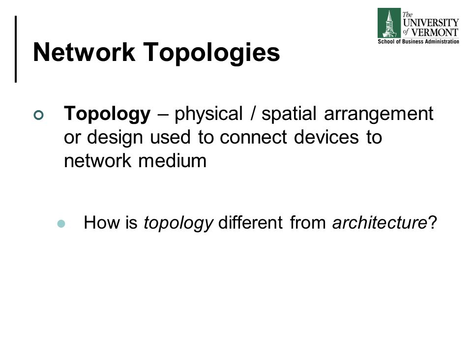 Network Topologies Topology – physical / spatial arrangement or design used to connect devices to network medium How is topology different from archit