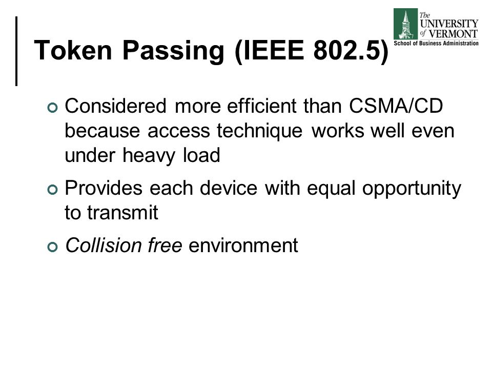 Token Passing (IEEE 802.5) Considered more efficient than CSMA/CD because access technique works well even under heavy load Provides each device with