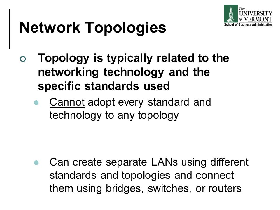 Network Topologies Topology is typically related to the networking technology and the specific standards used Cannot adopt every standard and technolo