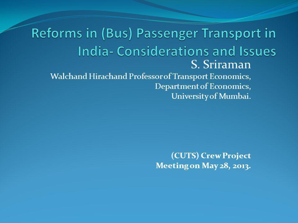 S. Sriraman Walchand Hirachand Professor of Transport Economics, Department of Economics, University of Mumbai. (CUTS) Crew Project Meeting on May 28,