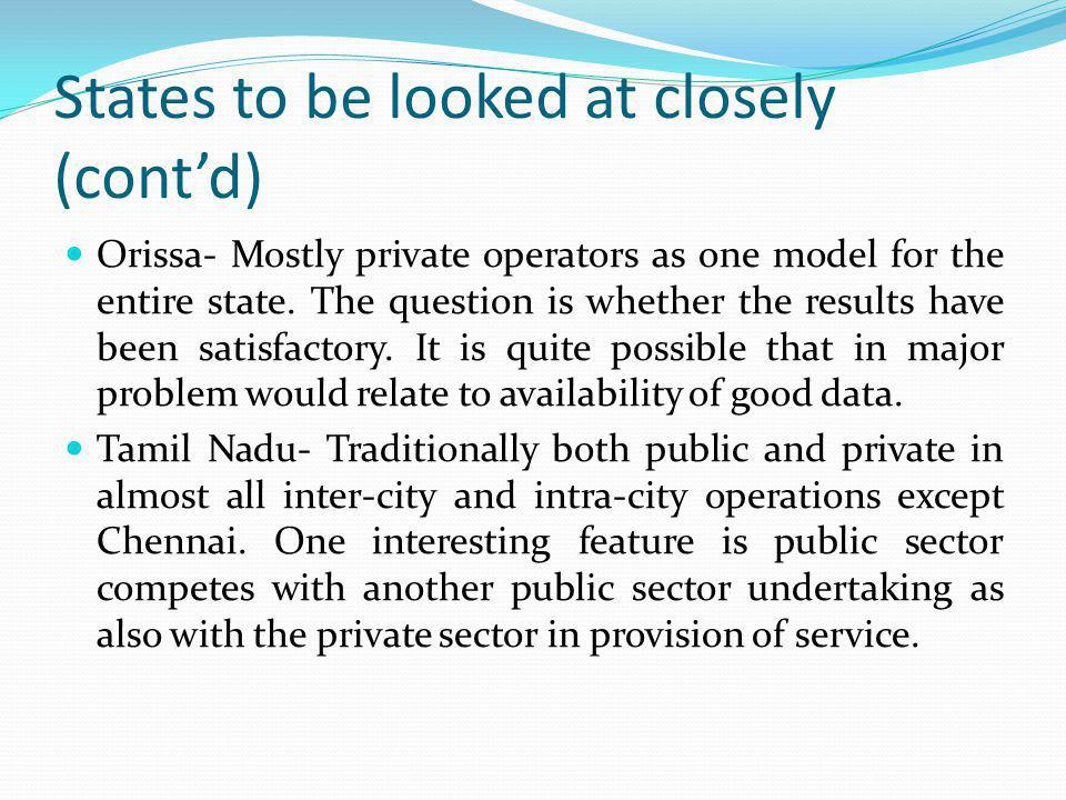 States to be looked at closely (contd) Orissa- Mostly private operators as one model for the entire state. The question is whether the results have be