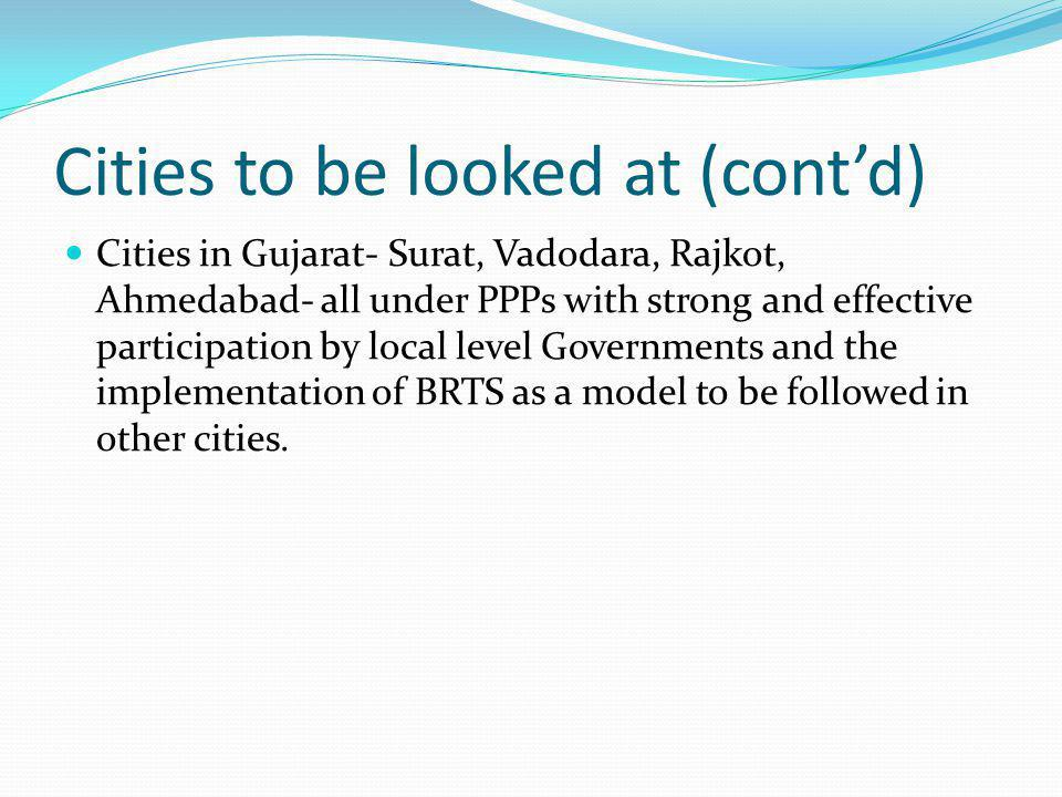 Cities to be looked at (contd) Cities in Gujarat- Surat, Vadodara, Rajkot, Ahmedabad- all under PPPs with strong and effective participation by local