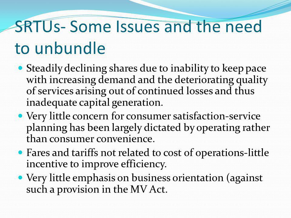 SRTUs- Some Issues and the need to unbundle Steadily declining shares due to inability to keep pace with increasing demand and the deteriorating quality of services arising out of continued losses and thus inadequate capital generation.