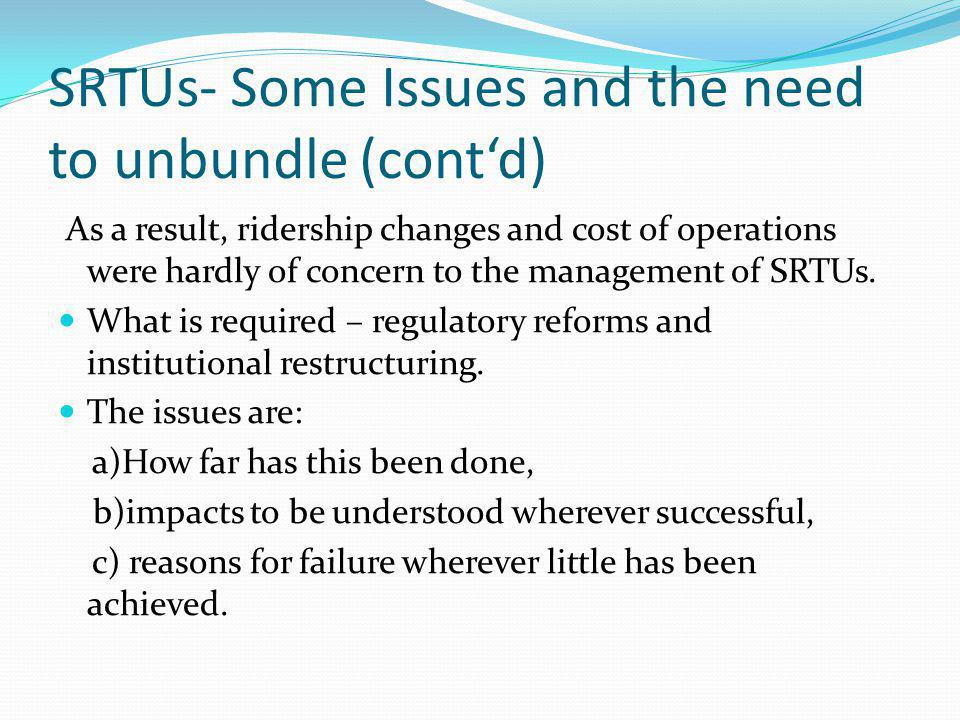SRTUs- Some Issues and the need to unbundle (contd) As a result, ridership changes and cost of operations were hardly of concern to the management of SRTUs.