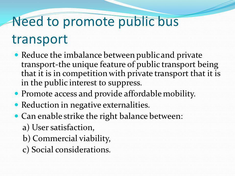 Need to promote public bus transport Reduce the imbalance between public and private transport-the unique feature of public transport being that it is in competition with private transport that it is in the public interest to suppress.