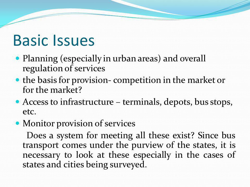 Basic Issues Planning (especially in urban areas) and overall regulation of services the basis for provision- competition in the market or for the market.