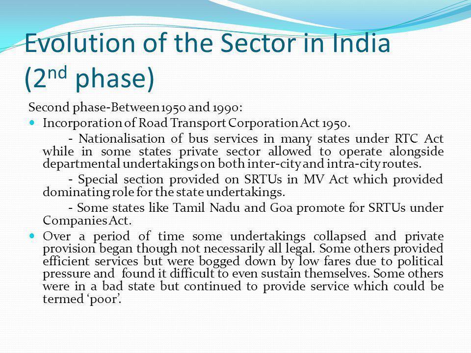 Evolution of the Sector in India (2 nd phase) Second phase-Between 1950 and 1990: Incorporation of Road Transport Corporation Act 1950. - Nationalisat