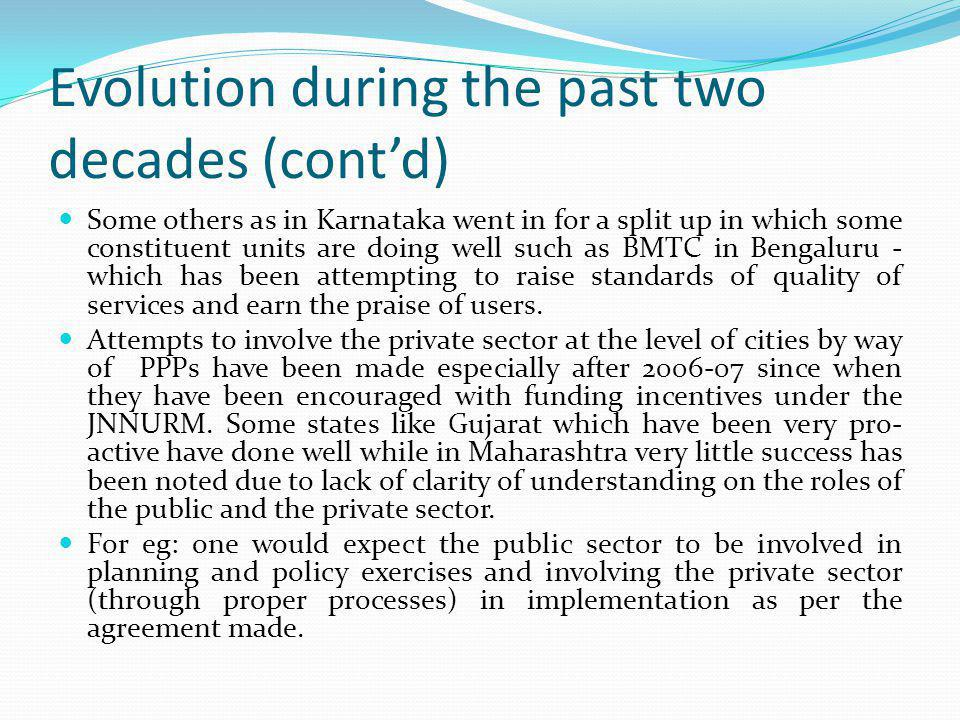 Evolution during the past two decades (contd) Some others as in Karnataka went in for a split up in which some constituent units are doing well such as BMTC in Bengaluru - which has been attempting to raise standards of quality of services and earn the praise of users.