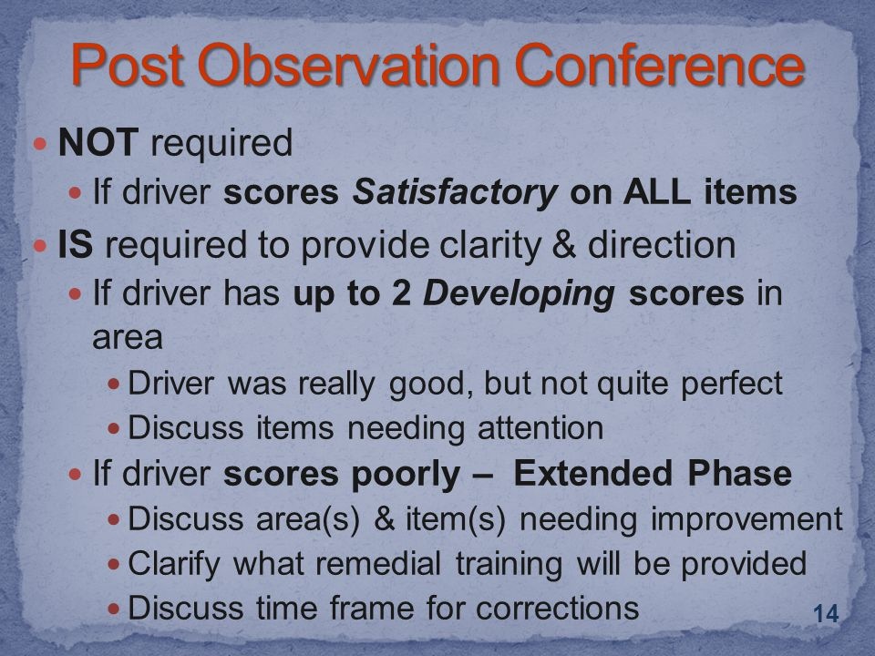 NOT required If driver scores Satisfactory on ALL items IS required to provide clarity & direction If driver has up to 2 Developing scores in area Driver was really good, but not quite perfect Discuss items needing attention If driver scores poorly – Extended Phase Discuss area(s) & item(s) needing improvement Clarify what remedial training will be provided Discuss time frame for corrections 14