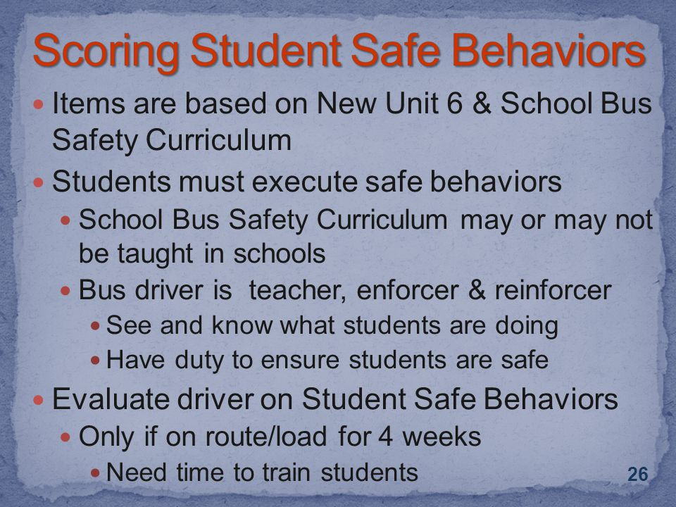 Items are based on New Unit 6 & School Bus Safety Curriculum Students must execute safe behaviors School Bus Safety Curriculum may or may not be taught in schools Bus driver is teacher, enforcer & reinforcer See and know what students are doing Have duty to ensure students are safe Evaluate driver on Student Safe Behaviors Only if on route/load for 4 weeks Need time to train students 26