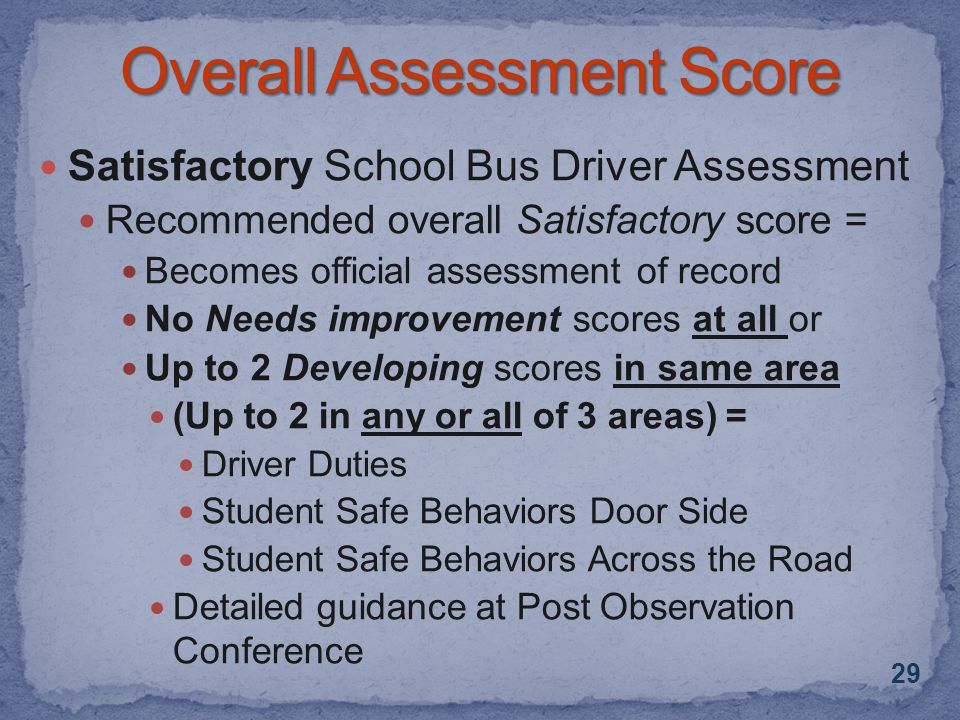 Satisfactory School Bus Driver Assessment Recommended overall Satisfactory score = Becomes official assessment of record No Needs improvement scores at all or Up to 2 Developing scores in same area (Up to 2 in any or all of 3 areas) = Driver Duties Student Safe Behaviors Door Side Student Safe Behaviors Across the Road Detailed guidance at Post Observation Conference 29