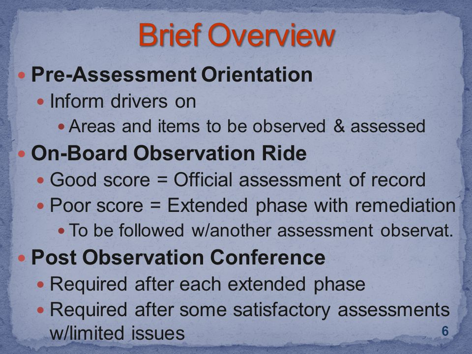 Pre-Assessment Orientation Inform drivers on Areas and items to be observed & assessed On-Board Observation Ride Good score = Official assessment of record Poor score = Extended phase with remediation To be followed w/another assessment observat.