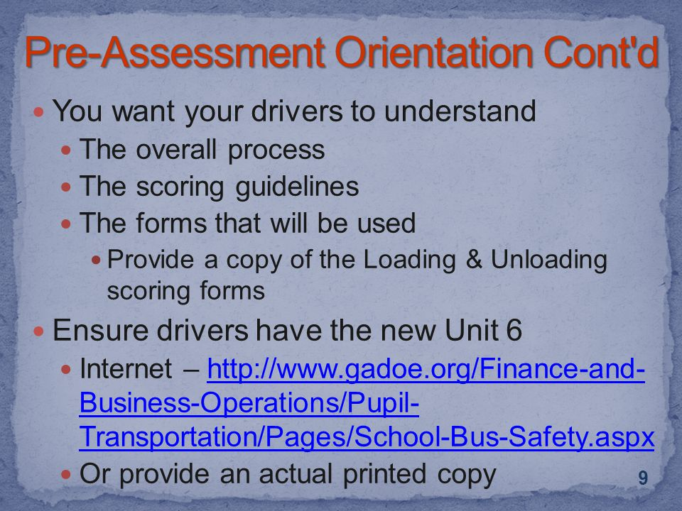 You want your drivers to understand The overall process The scoring guidelines The forms that will be used Provide a copy of the Loading & Unloading scoring forms Ensure drivers have the new Unit 6 Internet – http://www.gadoe.org/Finance-and- Business-Operations/Pupil- Transportation/Pages/School-Bus-Safety.aspxhttp://www.gadoe.org/Finance-and- Business-Operations/Pupil- Transportation/Pages/School-Bus-Safety.aspx Or provide an actual printed copy 9
