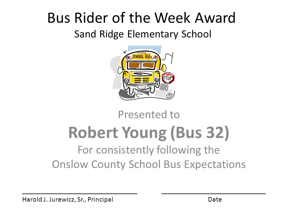 Bus Rider of the Week Award Sand Ridge Elementary School Presented to Robert Young (Bus 32) For consistently following the Onslow County School Bus Expectations ________________________________ Harold J.