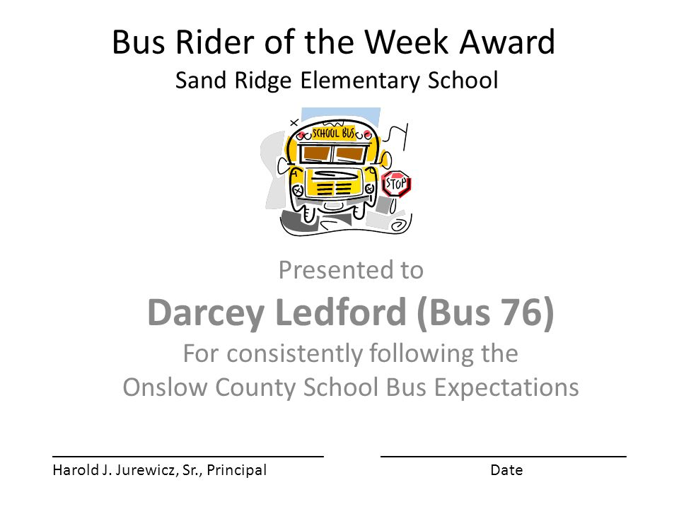 Bus Rider of the Week Award Sand Ridge Elementary School Presented to Darcey Ledford (Bus 76) For consistently following the Onslow County School Bus Expectations ________________________________ Harold J.