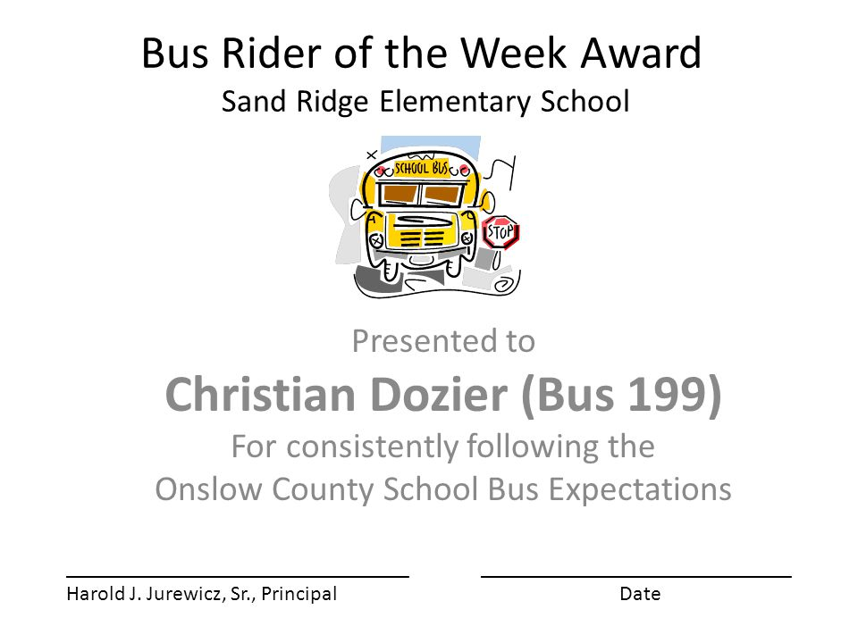 Bus Rider of the Week Award Sand Ridge Elementary School Presented to Christian Dozier (Bus 199) For consistently following the Onslow County School Bus Expectations ________________________________ Harold J.