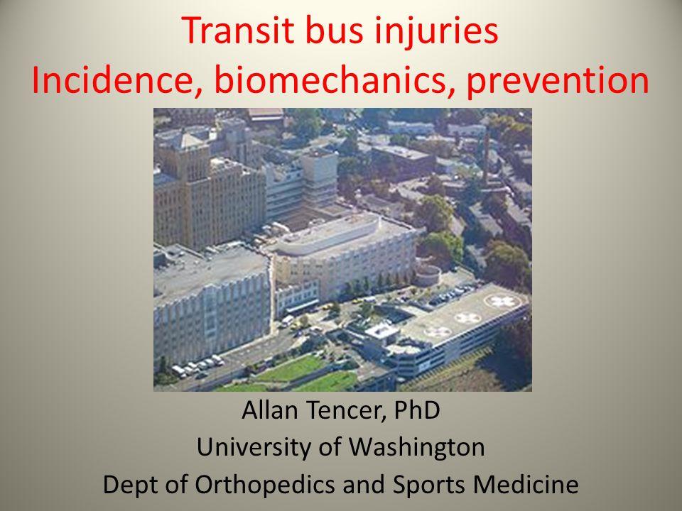 Transit bus injuries Incidence, biomechanics, prevention Allan Tencer, PhD University of Washington Dept of Orthopedics and Sports Medicine