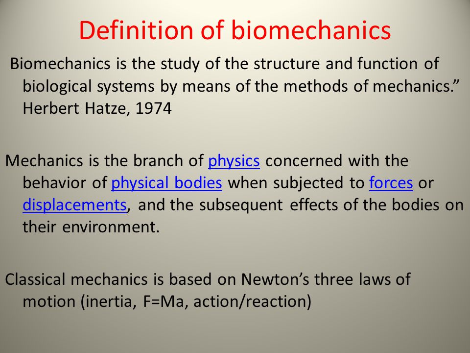 Definition of biomechanics Biomechanics is the study of the structure and function of biological systems by means of the methods of mechanics. Herbert