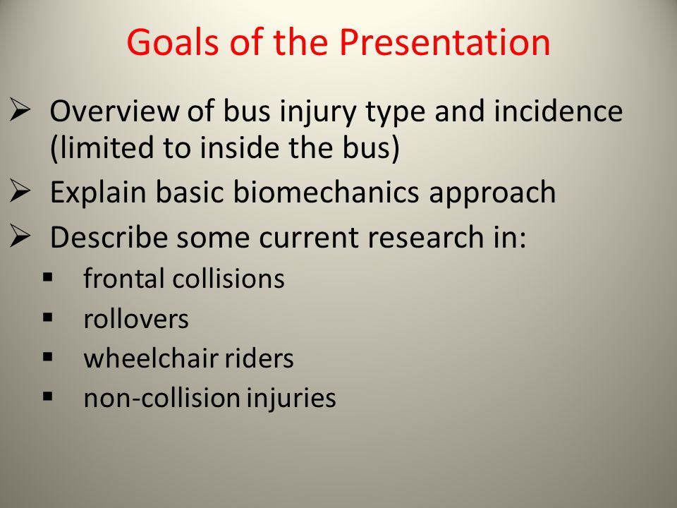 Goals of the Presentation Overview of bus injury type and incidence (limited to inside the bus) Explain basic biomechanics approach Describe some curr