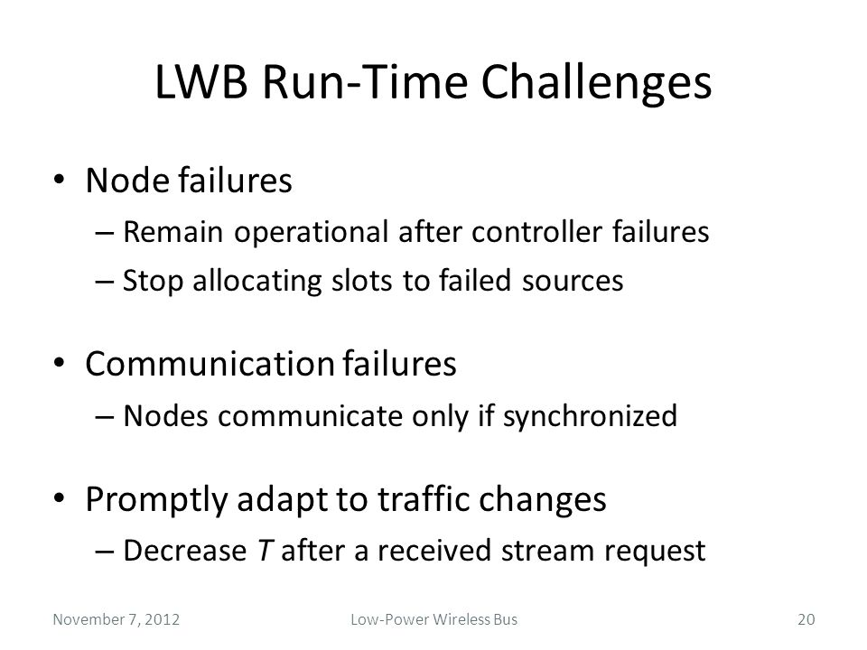 LWB Run-Time Challenges Node failures – Remain operational after controller failures – Stop allocating slots to failed sources Communication failures