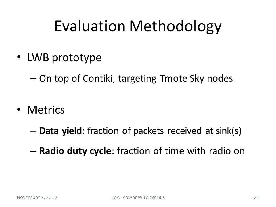 Evaluation Methodology LWB prototype – On top of Contiki, targeting Tmote Sky nodes Metrics – Data yield: fraction of packets received at sink(s) – Ra