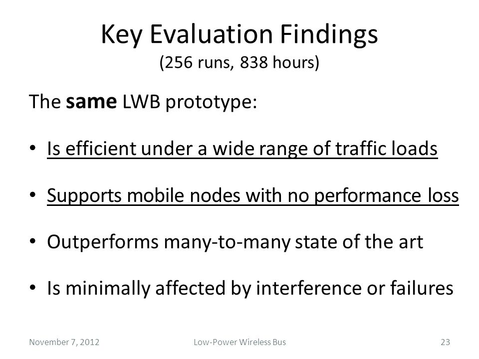 Key Evaluation Findings (256 runs, 838 hours) The same LWB prototype: Is efficient under a wide range of traffic loads Supports mobile nodes with no p