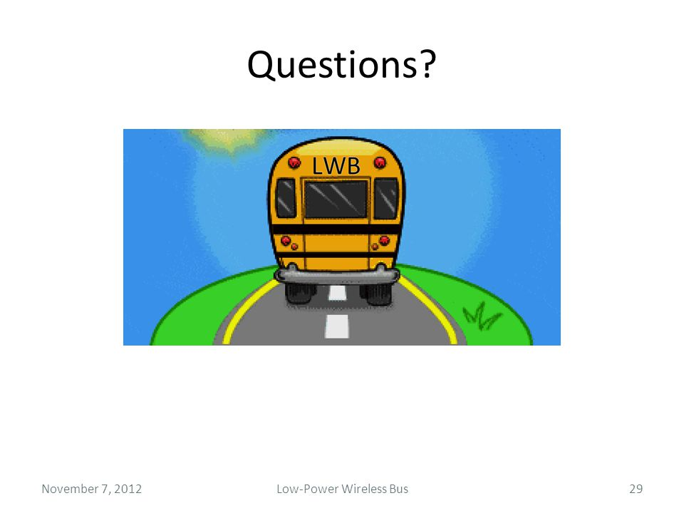 Questions? November 7, 2012Low-Power Wireless Bus29