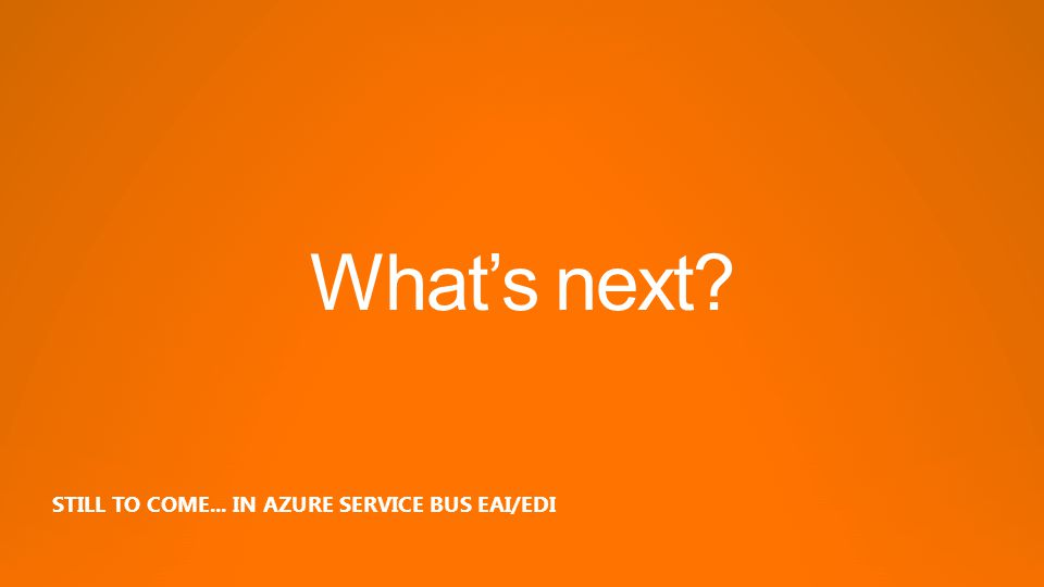 Whats next STILL TO COME... IN AZURE SERVICE BUS EAI/EDI