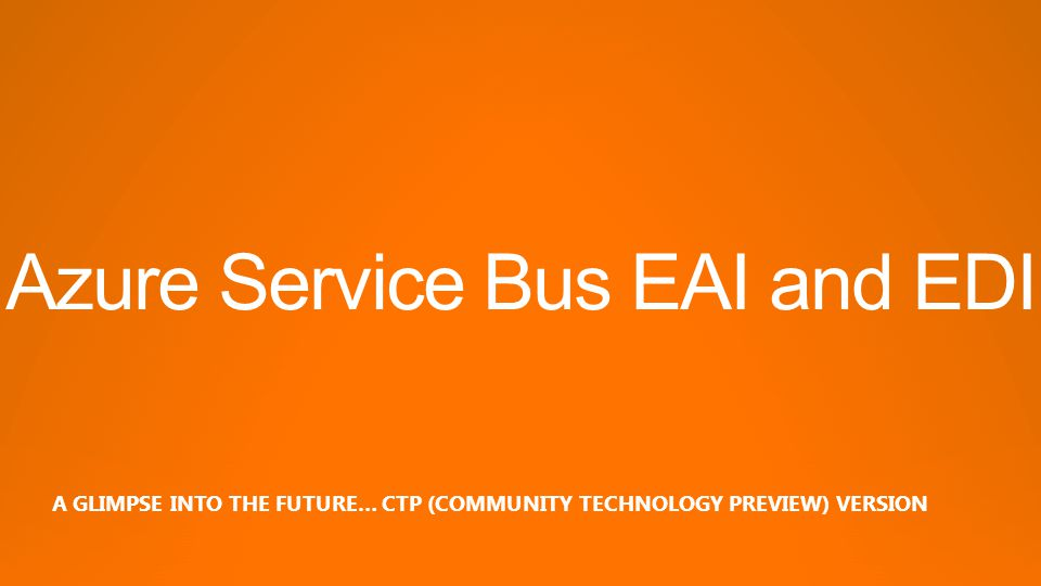 Azure Service Bus EAI and EDI A GLIMPSE INTO THE FUTURE… CTP (COMMUNITY TECHNOLOGY PREVIEW) VERSION