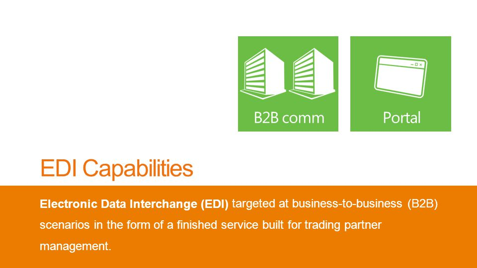 EDI Capabilities Electronic Data Interchange (EDI) targeted at business-to-business (B2B) scenarios in the form of a finished service built for trading partner management.