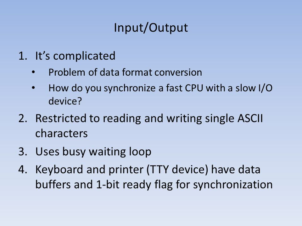 Input/Output 1.Its complicated Problem of data format conversion How do you synchronize a fast CPU with a slow I/O device? 2.Restricted to reading and