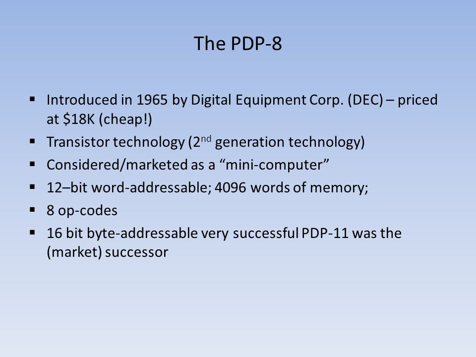The PDP-8 Introduced in 1965 by Digital Equipment Corp. (DEC) – priced at $18K (cheap!) Transistor technology (2 nd generation technology) Considered/