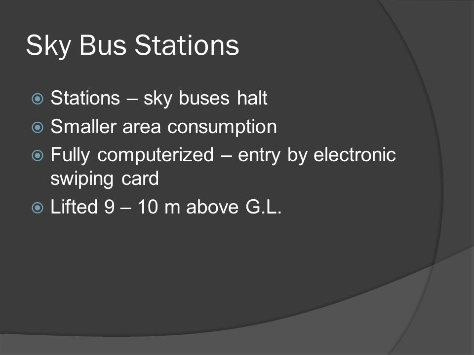 Sky Bus Stations Stations – sky buses halt Smaller area consumption Fully computerized – entry by electronic swiping card Lifted 9 – 10 m above G.L.