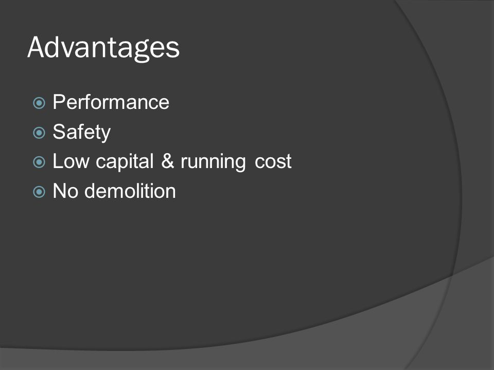 Advantages Performance Safety Low capital & running cost No demolition