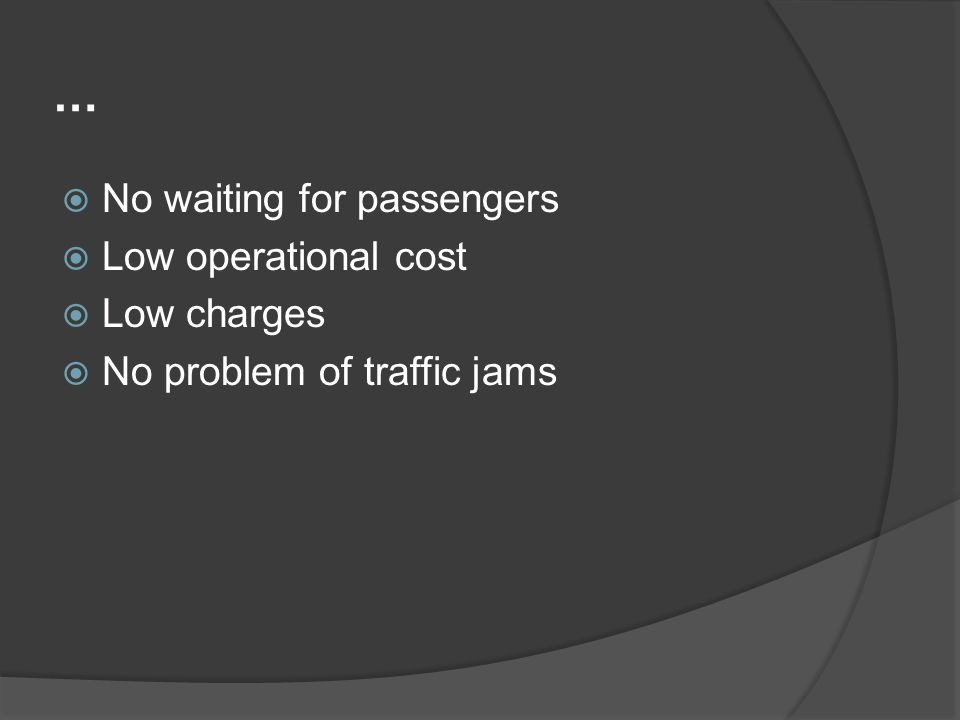 … No waiting for passengers Low operational cost Low charges No problem of traffic jams