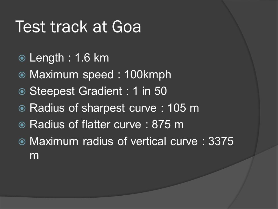 Test track at Goa Length : 1.6 km Maximum speed : 100kmph Steepest Gradient : 1 in 50 Radius of sharpest curve : 105 m Radius of flatter curve : 875 m Maximum radius of vertical curve : 3375 m