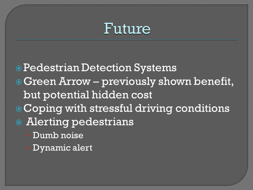 Pedestrian Detection Systems Green Arrow – previously shown benefit, but potential hidden cost Coping with stressful driving conditions Alerting pedes