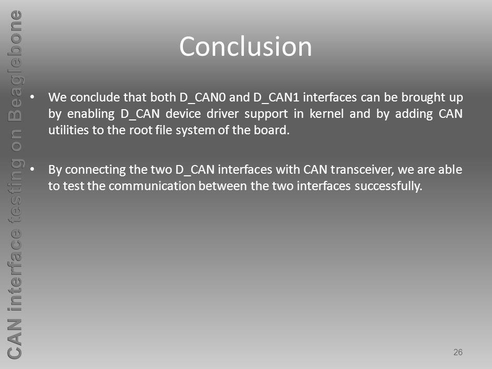26 Conclusion We conclude that both D_CAN0 and D_CAN1 interfaces can be brought up by enabling D_CAN device driver support in kernel and by adding CAN