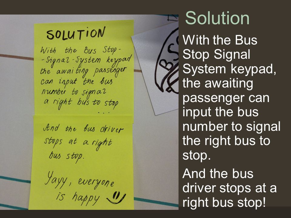 Solution With the Bus Stop Signal System keypad, the awaiting passenger can input the bus number to signal the right bus to stop.