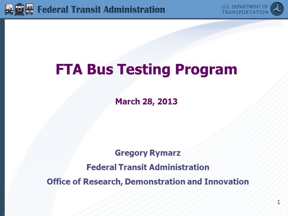 1 FTA Bus Testing Program March 28, 2013 Gregory Rymarz Federal Transit Administration Office of Research, Demonstration and Innovation