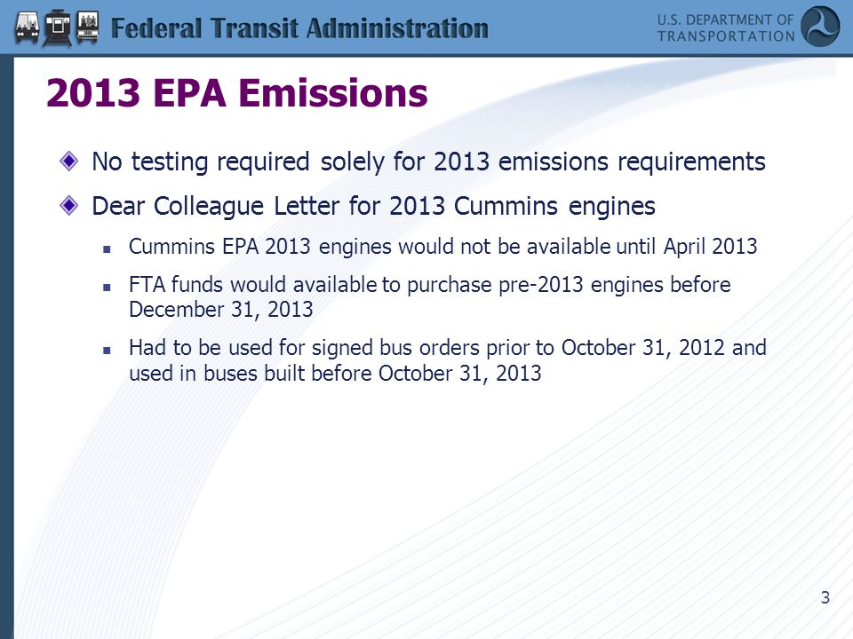 3 2013 EPA Emissions No testing required solely for 2013 emissions requirements Dear Colleague Letter for 2013 Cummins engines Cummins EPA 2013 engines would not be available until April 2013 FTA funds would available to purchase pre-2013 engines before December 31, 2013 Had to be used for signed bus orders prior to October 31, 2012 and used in buses built before October 31, 2013