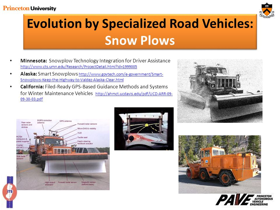 Evolution by Specialized Road Vehicles: Snow Plows Minnesota: Snowplow Technology Integration for Driver Assistance http://www.cts.umn.edu/Research/ProjectDetail.html?id=1999005 http://www.cts.umn.edu/Research/ProjectDetail.html?id=1999005 Alaska: Smart Snowplows http://www.govtech.com/e-government/Smart- Snowplows-Keep-the-Highway-to-Valdez-Alaska-Clear.html http://www.govtech.com/e-government/Smart- Snowplows-Keep-the-Highway-to-Valdez-Alaska-Clear.html California: Filed-Ready GPS-Based Guidance Methods and Systems for Winter Maintenance Vehicles http://ahmct.ucdavis.edu/pdf/UCD-ARR-09- 09-30-03.pdf http://ahmct.ucdavis.edu/pdf/UCD-ARR-09- 09-30-03.pdf