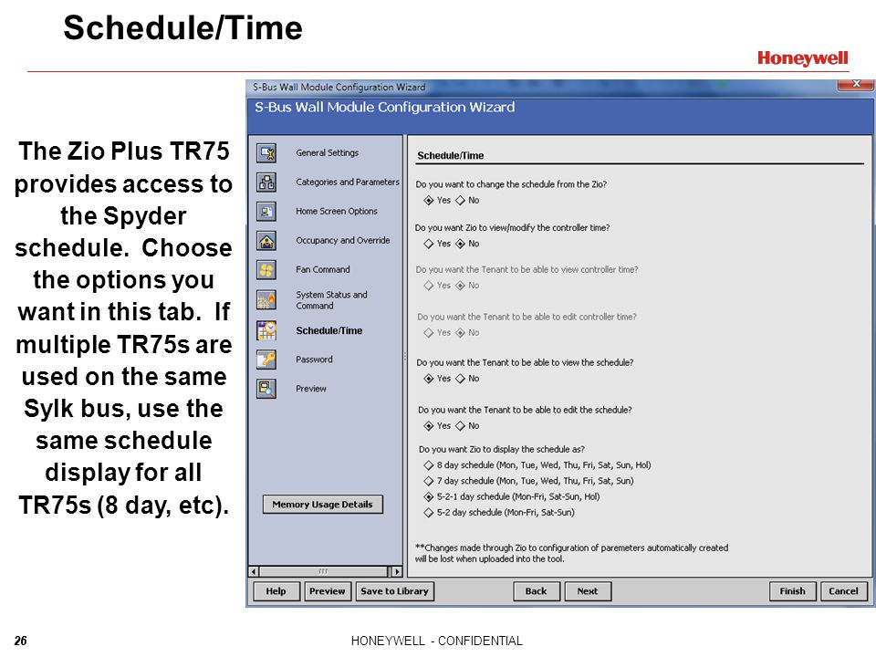 26HONEYWELL - CONFIDENTIAL26 Schedule/Time The Zio Plus TR75 provides access to the Spyder schedule. Choose the options you want in this tab. If multi