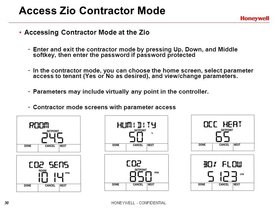 30HONEYWELL - CONFIDENTIAL30 Access Zio Contractor Mode Accessing Contractor Mode at the Zio - Enter and exit the contractor mode by pressing Up, Down