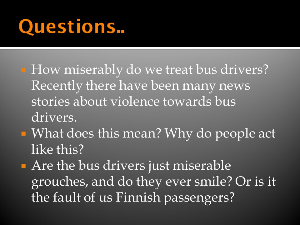 How miserably do we treat bus drivers? Recently there have been many news stories about violence towards bus drivers. What does this mean? Why do peop