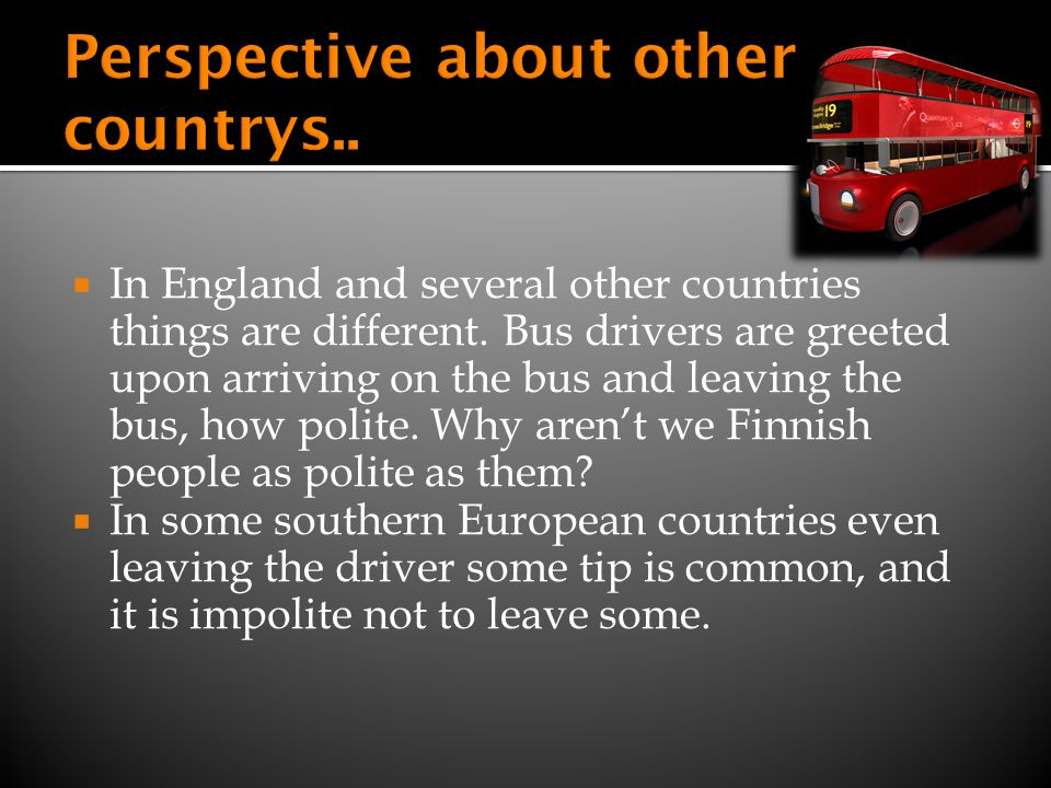 In England and several other countries things are different. Bus drivers are greeted upon arriving on the bus and leaving the bus, how polite. Why are
